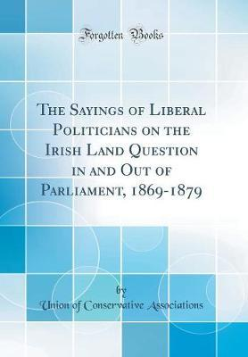 The Sayings of Liberal Politicians on the Irish Land Question in and Out of Parliament, 1869-1879 (Classic Reprint) by Union of Conservative Associations