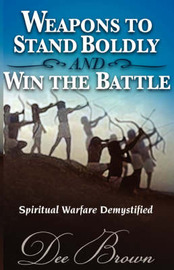 Weapons to Stand Boldly and Win the Battle Spiritual Warfare Demystified by Dee Brown