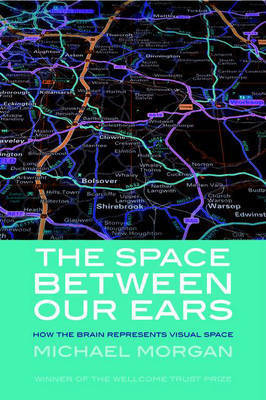 The Space Between our Ears: How the Brain Represents Visual Space by Michael Morgan