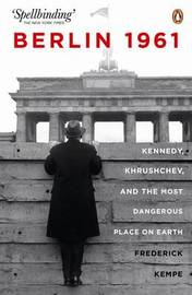 Berlin 1961: Kennedy, Khruschev, and the Most Dangerous Place on Earth by Frederick Kempe