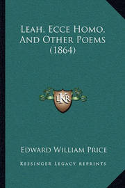Leah, Ecce Homo, and Other Poems (1864) by Edward William Price