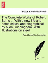 The Complete Works of Robert Burns ... with a New Life and Notes Critical and Biographical by Allan Cunningham. with Illustrations on Steel. by Robert Burns