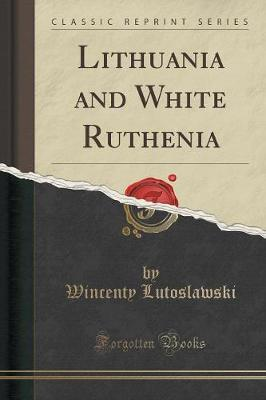 Lithuania and White Ruthenia (Classic Reprint) by Wincenty Lutoslawski