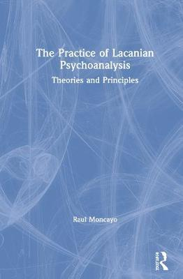 The Practice of Lacanian Psychoanalysis by Raul Moncayo