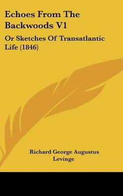 Echoes From The Backwoods V1: Or Sketches Of Transatlantic Life (1846) by Richard George Augustus Levinge image