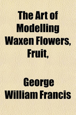 The Art of Modelling Waxen Flowers, Fruit, by George William Francis