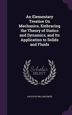 An Elementary Treatise on Mechanics, Embracing the Theory of Statics and Dynamics, and Its Application to Solids and Fluids by Augustus William Smith