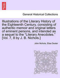 Illustrations of the Literary History of the Eighteenth Century, Consisting of Authentic Memoir and Original Letters of Eminent Persons, and Intended as a Sequel to the Literary Anecdotes. [Vol. 7, 8 by J. B. Nichols.] Vol. II by Elias Dexter image