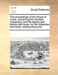 The Proceedings of the House of Lords, Concerning the Scottish Conspiracy, and the Papers Laid Before That House, by Her Majesties Command, Relating Thereunto by Multiple Contributors