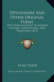 Devonshire and Other Original Poems: With Some Account of Ancient Customs, Superstitions, and Traditions (1873) by Elias Tozer