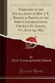 Exercises at the Installation of REV. J. E. Rankin as Pastor of the First Congregational Church, St. Albans, VT., June 24, 1857 (Classic Reprint) by First Congregational Church
