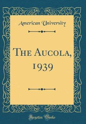 The Aucola, 1939 (Classic Reprint) by American University