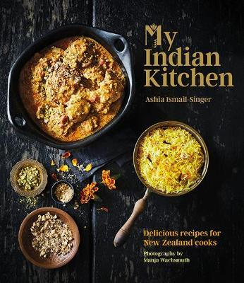 My Indian Kitchen: Delicious recipes for New Zealand cooks by Ashia Ismail-Singer image