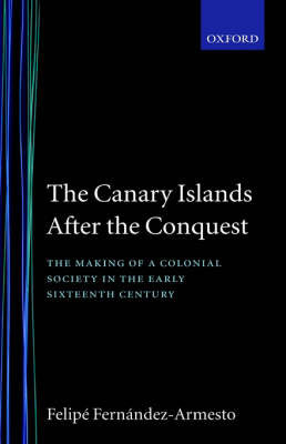The Canary Islands after the Conquest by Felipe Fernandez-Armesto