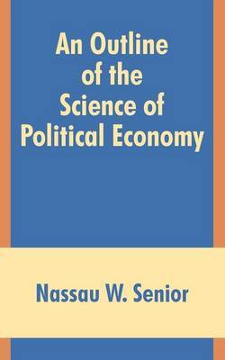 An Outline of the Science of Political Economy by Nassau W Senior