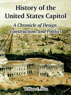 History of the United States Capitol: A Chronicle of Design, Construction, and Politics by William, C. Allen image