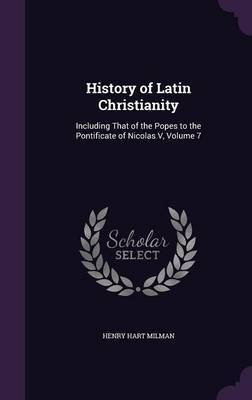 History of Latin Christianity by Henry Hart Milman