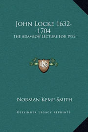 John Locke 1632-1704: The Adamson Lecture for 1932 by Norman Kemp Smith