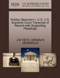 Robley (Spencer) V. U.S. U.S. Supreme Court Transcript of Record with Supporting Pleadings by J B Tietz