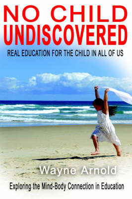No Chid Undiscovered: Real Education for the Child in All of Us by Wayne Arnold image