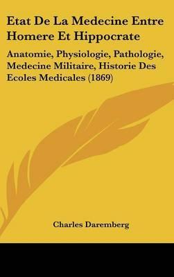 Etat de La Medecine Entre Homere Et Hippocrate: Anatomie, Physiologie, Pathologie, Medecine Militaire, Historie Des Ecoles Medicales (1869) by Charles Daremberg image