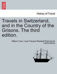 Travels in Switzerland, and in the Country of the Grisons. Vol. III, a New Edition by William Coxe