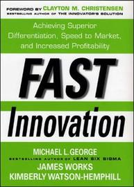 Fast Innovation: Achieving Superior Differentiation, Speed to Market, and Increased Profitability by Michael L George