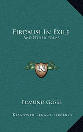 Firdausi in Exile: And Other Poems by Edmund Gosse
