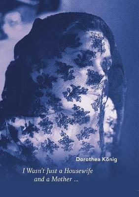 I Wasn't Just a Housewife and a Mother ... by Dorothea Koenig