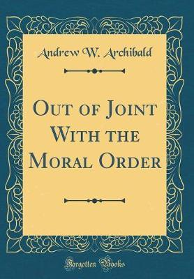 Out of Joint with the Moral Order (Classic Reprint) by Andrew W Archibald