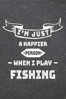 I'm Just A Happier Person When I Play Fishing by Fishing Notebooks