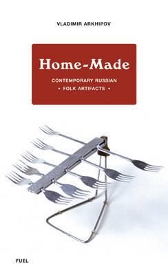 Home-made: Contemporary Russian Folk Artifacts by Vladimir Arkhipov