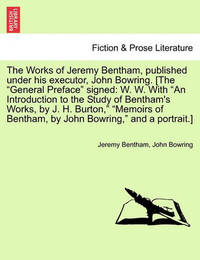 The Works of Jeremy Bentham, Published Under His Executor, John Bowring. [The General Preface Signed by Jeremy Bentham