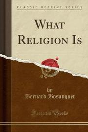 What Religion Is (Classic Reprint) by Bernard Bosanquet