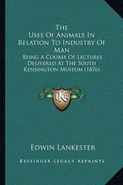 The Uses of Animals in Relation to Industry of Man: Being a Course of Lectures Delivered at the South Kensington Museum (1876) by Edwin Lankester
