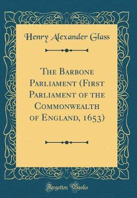The Barbone Parliament (First Parliament of the Commonwealth of England, 1653) (Classic Reprint) by Henry Alexander Glass image