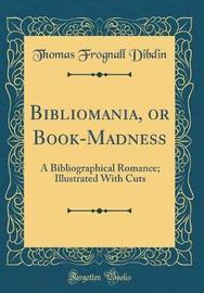 Bibliomania, or Book-Madness by Thomas Frognall Dibdin