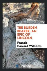 The Burden Bearer; An Epic of Lincoln by Francis Howard Williams image