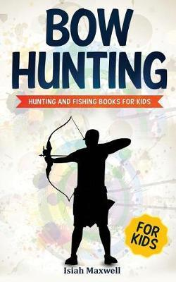 Bow Hunting for Kids by Isiah Maxwell