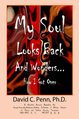 My Soul Looks Back and Wonders... How I Got Over: A Narrative Account Regarding the George-Kennedy-Anderson-Cathey Collective of African Descent in Maury and Hickman County, Tennessee 1810-1920 C.E. 191-301 A.B.A. by PH D David Penn image