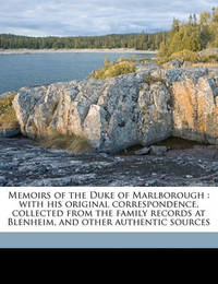 Memoirs of the Duke of Marlborough: With His Original Correspondence, Collected from the Family Records at Blenheim, and Other Authentic Sources by William Coxe