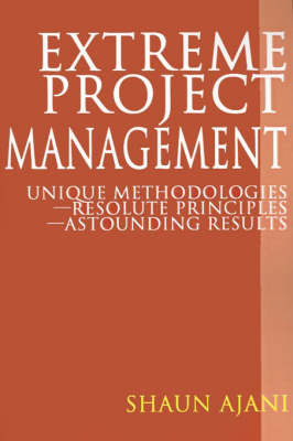 Extreme Project Management: Unique Methodologies - Resolute Principles - Astounding Results by Shaun H Ajani