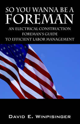 So You Wanna Be a Foreman: An Electrical Construction Foreman's Guide to Efficient Labor Management by David E Winpisinger