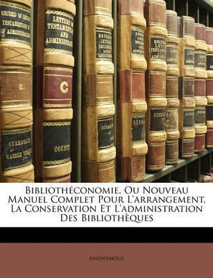 Bibliothconomie, Ou Nouveau Manuel Complet Pour L'Arrangement, La Conservation Et L'Administration Des Bibliothques by * Anonymous