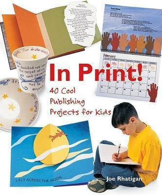 In Print: 40 Cool Publishing Projects for Kids by Joe Rhatigan