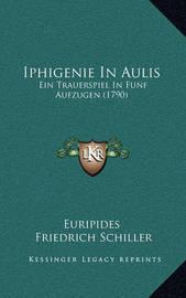 Iphigenie in Aulis: Ein Trauerspiel in Funf Aufzugen (1790) by * Euripides