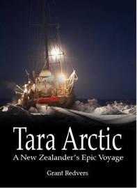 Tara Arctic: A New Zealander's Epic Voyage by Grant Redvers