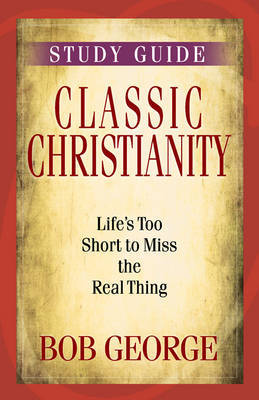 Classic Christianity Study Guide by Bob George