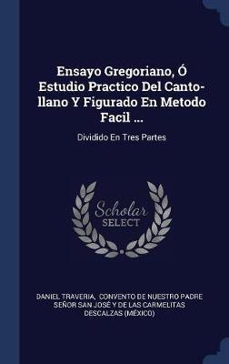 Ensayo Gregoriano, � Estudio Practico del Canto-Llano y Figurado En Metodo Facil ... by Daniel Traveria