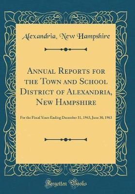 Annual Reports for the Town and School District of Alexandria, New Hampshire by Alexandria New Hampshire